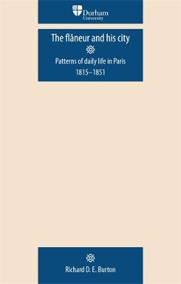 The FlaNeur and His City Patterns of Daily Life in Paris 1815-1851 by Richard D. E. Burton
