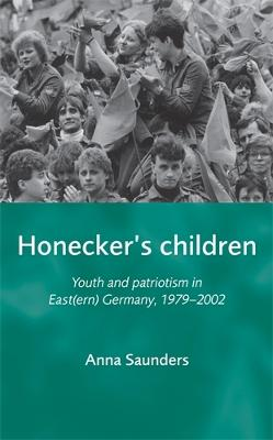 Honecker'S Children Youth and Patriotism in East(Ern) Germany, 1979-2002 by Anna Saunders