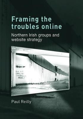 Framing the Troubles Online Northern Irish Groups and Website Strategy by Paul Reilly