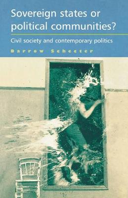 Sovereign States or Political Communities? Civil Society and Contemporary Politics by Darrow Schecter