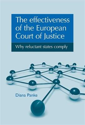The Effectiveness of the European Court of Justice Why Reluctant States Comply by Diana Panke