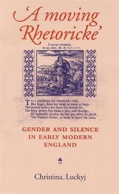A Moving Rhetoricke Gender and Silence in Early Modern England by Christina Luckyj, Martin Hargreaves