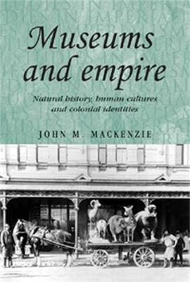 Museums and Empire Natural History, Human Cultures and Colonial Identities by John M. MacKenzie