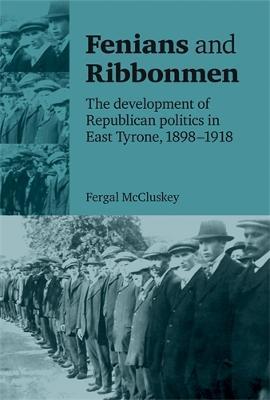 Fenians and Ribbonmen The Development of Republican Politics in East Tyrone, 1898-1918 by Fergal McCluskey