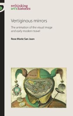 Vertiginous Mirrors The Animation of the Visual Image and Early Modern Travel by Rose Marie San Juan
