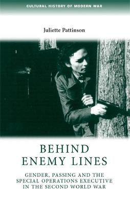 Behind Enemy Lines Gender, Passing and the Special Operations Executive in the Second World War by Juliette Pattinson