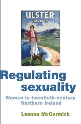 Regulating Sexuality Women in Twentieth-Century Northern Ireland by Leanne McCormick