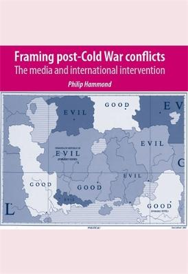 Framing Post-Cold War Conflicts The Media and International Intervention by Philip Hammond