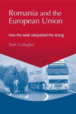Romania and the European Union How the Weak Vanquished the Strong by Tom Gallagher
