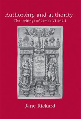 Authorship and Authority The Writings of James vi and I by Jane Rickard