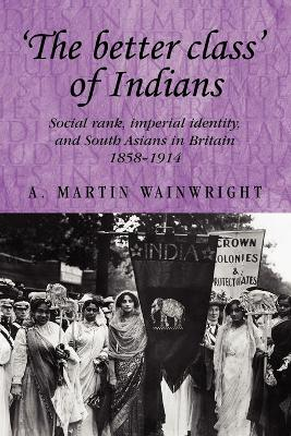 'The Better Class' of Indians Social Rank, Imperial Identity, and South Asians in Britain 1858-1914 by A. Wainwright