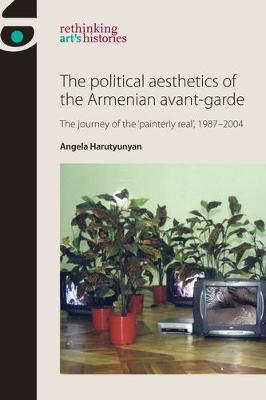 The Political Aesthetics of the Armenian Avant-Garde The Journey of the `Painterly Real', 1987-2004 by Angela Harutyunyan