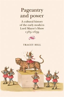 Pageantry and Power A Cultural History of the Early Modern Lord Mayor's Show 1585-1639 by Tracey Hill