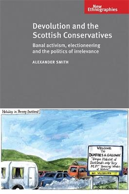 Devolution and the Scottish Conservatives Banal Activism, Electioneering and the Politics of Irrelevance by Alexander Smith