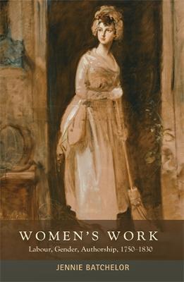 Women'S Work Labour, Gender, Authorship, 1750-1830 by Jennie Batchelor