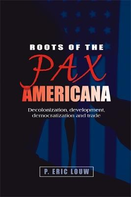 Roots of the Pax Americana Decolonisation, Development, Democratisation and Trade by Eric Louw, P. Louw