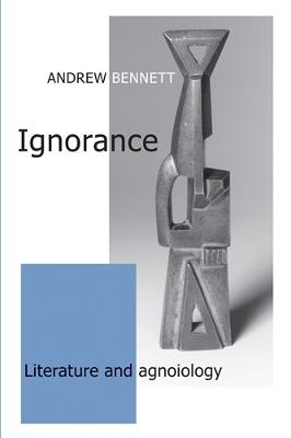 Ignorance Literature and Agnoiology by Andrew Bennett