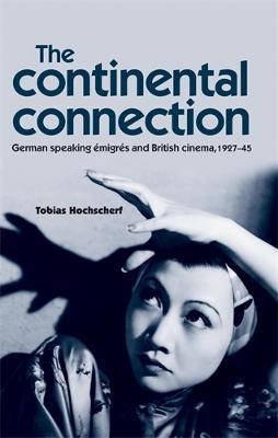 The Continental Connection German-Speaking eMigres and British Cinema, 1927-45 by Tobias Hochscherf