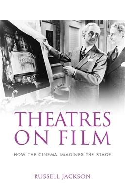 Theatres on Film How the Cinema Imagines the Stage by Professor Russell Jackson