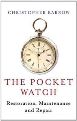 The Pocket Watch: Restoration, Maintenance and Repair by Christopher S. Barrow