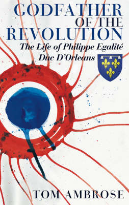 Godfather of the Revolution The Life of Philippe Egalite, Duc, d'Orleans by Ambrose