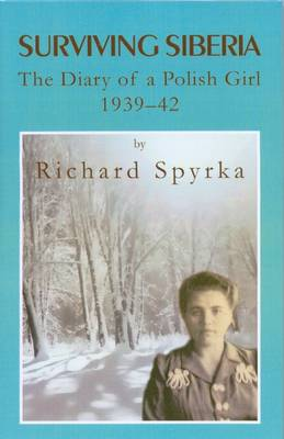 Surviving Siberia The Diary of a Polish Girl, 1939 - 1942 by Richard Spyrka
