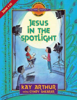 Jesus in the Spotlight John, Chapters 1-10 by Kay Arthur, Cyndy Shearer