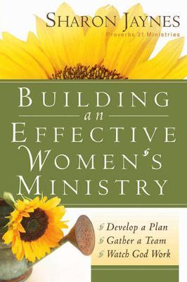 Building an Effective Women's Ministry *Develop a Plan *Gather a Team * Watch God Work by Sharon Jaynes