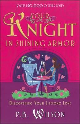 Your Knight in Shining Armor Discovering Your Lifelong Love by P. B. Wilson