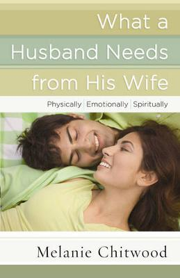 What a Husband Needs from His Wife *Physically *Emotionally *Spiritually by Melanie Chitwood