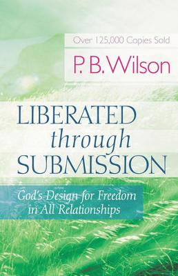 Liberated Through Submission God's Design for Freedom in All Relationships by P. B. Wilson