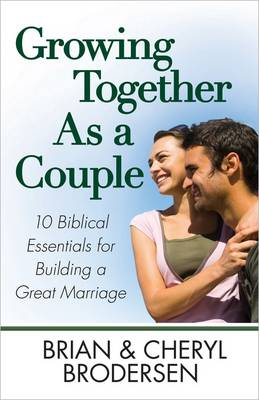 Growing Together As a Couple 10 Biblical Essentials for Building a Great Marriage by Brian Brodersen, Cheryl Brodersen