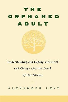 The Orphaned Adult Understanding And Coping With Grief And Change After The Death Of Our Parents by Alexander Levy