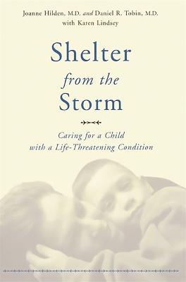 Shelter From The Storm Caring For A Child With A Life-threatening Condition by Daniel Tobin, Joanne Hilden, Karen Lindsey
