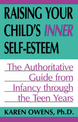 Raising Your Child's Inner Self-esteem The Authoritative Guide From Infancy Through The Teen Years by Karen Owens