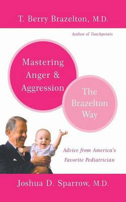 Mastering Anger and Aggression - The Brazelton Way by T. Berry Brazelton, Joshua D. Sparrow