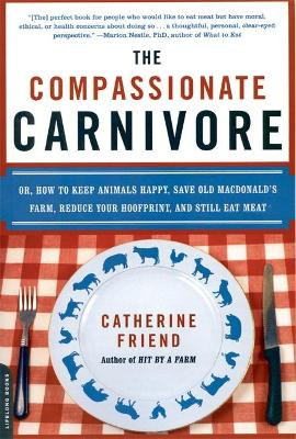 The Compassionate Carnivore Or, How to Keep Animals Happy, Save Old MacDonald's Farm, Reduce Your Hoofprint, and Still Eat Meat by Catherine Friend