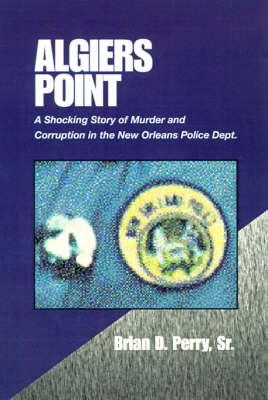 Algiers Point A Shocking Story of Murder and Corruption in the N.O. Police Dept by Brian D, Sr Perry