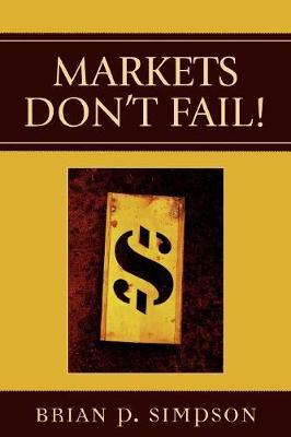 Markets Don't Fail! by Brian P. Simpson