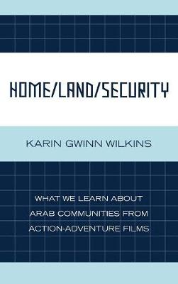 Home Land Security What We Learn About Arab Communities from Action-adventure Films by Karin Gwinn Wilkins