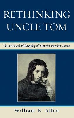 Rethinking Uncle Tom The Political Thought of Harriet Beecher Stowe by William B. Allen