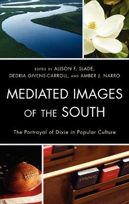 Mediated Images of the South The Portrayal of Dixie in Popular Culture by Wendy Atkins-Sayre
