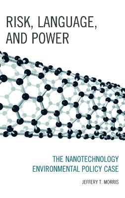 Risk, Language, and Power The Nanotechnology Environmental Policy Case by Jeffery T. Morris
