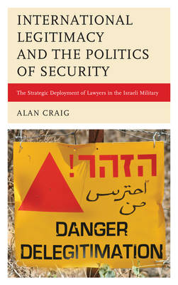 International Legitimacy and the Politics of Security The Strategic Deployment of Lawyers in the Israeli Military by Alan Craig