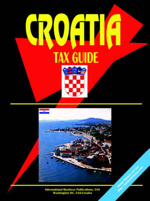 Croatia Tax Guide by IBP USA, Usa Ibp Usa, Ibp Usa