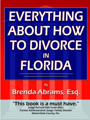 Everything About How to Divorce In Florida An In-Depth Guide to Divorce in Florida by Brenda Abrams