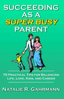 Succeeding as a Super Busy Parent 75 Practical Tips for Life, Love, Kids, & Career by Natalie R. Gahrmann