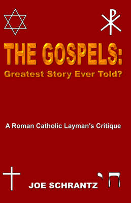 The Gospels Greatest Story Ever Told? A Roman Catholic Layman's Critique by Joe Schrantz