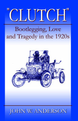 Clutch Bootlegging Love and Tragedy in the 1920's by John W. Anderson