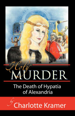Holy Murder The Death of Hypatia of Alexandria by Charlotte Kramer